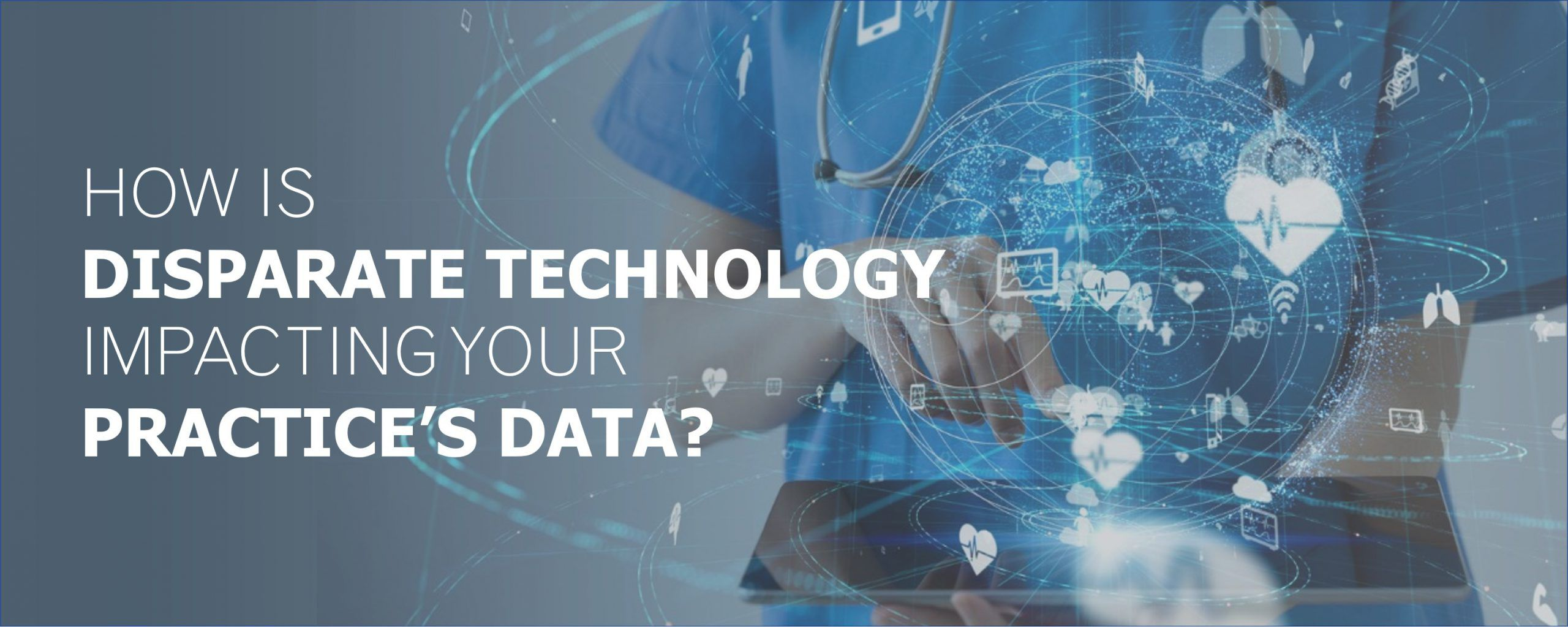 How is Disparate Technolog Impacting your Pratice's data